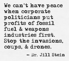 We can't have peace when corporate politicians put profits of fossil fuel and weapons industries first.... - Dr. Jill Stein