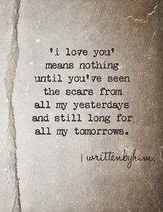 """""""I love You means nothing until You're seen the scars from all my yesterdays and still long for all my tomorrows."""""""