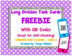 "Long Division Task Cards FREEBIE! Enjoy this common core aligned freebie! This activity has 16 division cards which students need to solve. Students can then check their answers by scanning the QR code. To scan the codes, students need a tech device which supports apps and the free app entitled ""scan."" Perfect for small group instruction or center activity. Simply print, cut, and laminate! Enjoy and please email me should you have any questions."