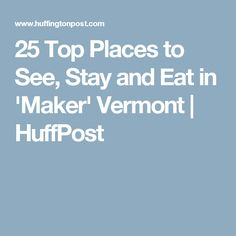 25 Top Places to See, Stay and Eat in 'Maker' Vermont | HuffPost