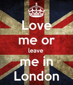 just leave me in London