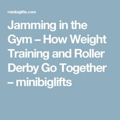 Jamming in the Gym – How Weight Training and Roller Derby Go Together – minibiglifts