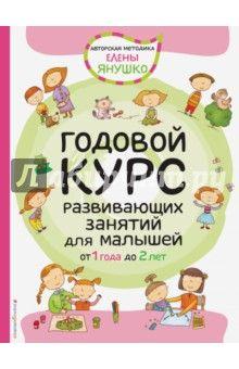 Елена Янушко - Годовой курс развивающих занятий для малышей от 1 до 2 лет обложка книги