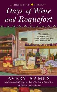 Days of Wine and Roquefort (The fifth book in the Cheese Shop Mystery series) A novel by Avery Aames All You Need Is, Just In Case, Greatest Mysteries, Cozy Mysteries, Mystery Novels, Mystery Series, Flower Shop Mystery, Roquefort Cheese, Cheese Shop