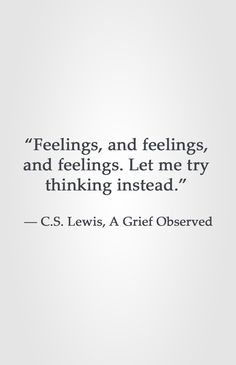 """Feelings, and feelings, and feelings. Let me try thinking instead.""  ― C.S. Lewis, A Grief Observed"