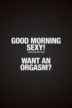 Good morning sexy! Want an orgasm? For that sexy man or woman in your life that you want to give an orgasm to.. ;) #goodmorning #morningorgasm #naughtyquotes #kinkyquotes www.kinkyquotes.com for all our naughty good morning quotes for him and her!