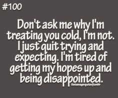 dont ask me why Im treating you cold, Im not. I just quit trying and expecting. Im tired of getting my hopes up and being disappointed follow us for more quotes