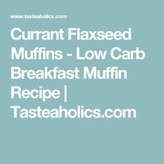 Currant Flaxseed Muffins - Low Carb Breakfast Muffin Recipe | Tasteaholics.com