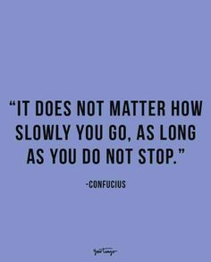"""It does not matter how slowly you go, as long as you do not stop.""-Confucius"