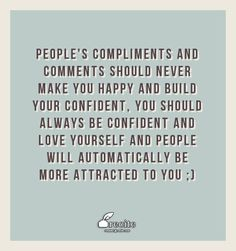 People's compliments and comments should never make you happy and build your confident,  you should always be confident and love yourself and people will automatically be more attracted to you ;) - Quote From Recite.com #RECITE #QUOTE