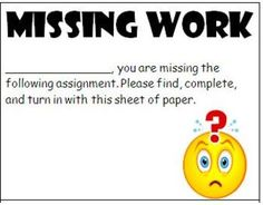 Another pinner said: As I grade papers, I have a stack of these printed and ready to go. If a student is missing an assignment, I fill out a Missing Work Notice card an...
