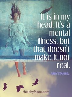 Quote on eating disorders: It is in my head. It's a mental illness, but that doesn't make it not real – Abby Stansenl. www.HealthyPlace.com