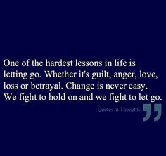 One of the hardest things in life is letting go. Wether it's guilt, anger, love, loss or betrayal. Change is never easy. We fight to hold on and we fight to let go.