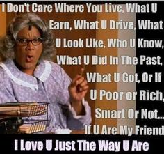This is me pretty much. And u forgot one Madea. Madea Meme, Madea Funny Quotes, Funny Relatable Memes, True Quotes, Qoutes, Humor Quotes, Wisdom Quotes, True Friends, Friends In Love