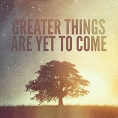 Greater Things are yet to come