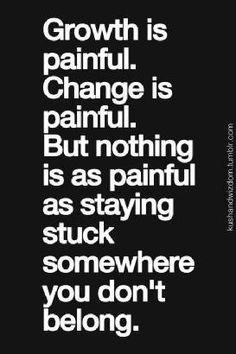 growth is painful but not as painful as stuck...