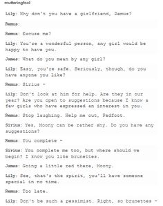 I love how Lily is trying to hook Remus up when he was with Sirius, and Sirius doesn't give a damn about it because it's hilarious