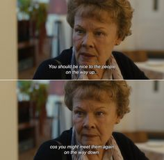 Philomena (2013): You should be nice to the people on the way up, because you might meet them again on the way down.
