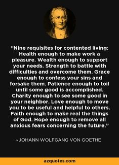 Nine requisites for contented living: Health enough to make work a pleasure. Wealth enough to support your needs. Strength to battle with difficulties and overcome them. Grace enough to confess your sins and forsake them. Patience enough to toil until some good is accomplished. Charity enough to see some good in your neighbor. Love enough to move you to be useful and helpful to others. Faith enough to make real the things of God. Hope enough to remove all anxious fears concerning the future.