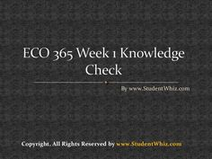 ECO 365 Week 1 Knowledge Check   Questions to ECO 365 Week 1 Knowledge Check are as follow: 1. Price elasticity of demand is the percentage change in quantity of a good demanded divided by the percentage change in the price of that good percentage change in price of that good divided by the percentage change in