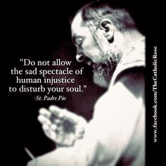 Do not allow the sad spectacle of human injustice to disturb your soul.  --St. Padre Pio