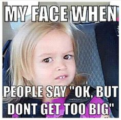 """My face when people say, 'OK, but don't get too big.'"" #Cf  #Humour"