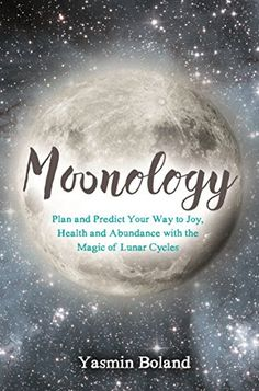 Moonology - Plan and Predict Your Way To Joy, Health, and Abundance with the Magic of Lunar Cycles.