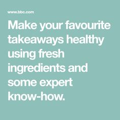 Make your favourite takeaways healthy using fresh ingredients and some expert know-how.