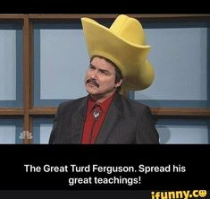 The Great Turd Ferguson. Spread his great teachings! - The Great Turd Ferguson. Spread his great teachings! – popular memes on the site iFunny.co #saturdaynightlive #tvshows #turdferguson #snl #burtrenolds #the #great #turd #ferguson #spread #meme