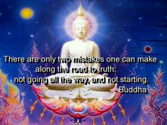There are only two mistakes one can make along the road to Truth: not going all the way, and not starting.  ~Buddha