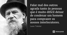 Falar mal dos outros agrada tanto ás pessoas que é muito difícil deixar de condenar um homem para comprazer os nossos interlocutores. — Leon Tolstoi