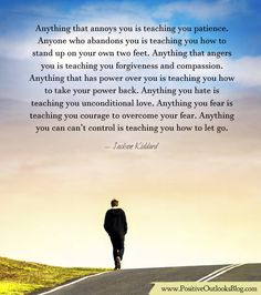 Anything that annoys you is teaching you patience. Anyone who abandons you is teaching you how to stand up on your own two feet. Anything that angers you is teaching you forgiveness and compassion....