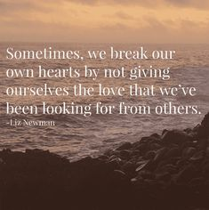 """""""Sometimes, we break our own hearts by not giving ourselves the love that we've been looking for from others."""" — Liz Newman"""