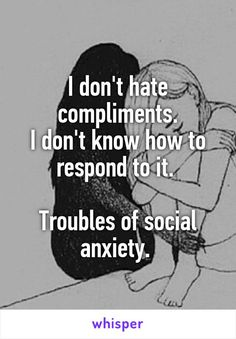 I don't hate compliments. I don't know how to respond to it.   Troubles of social anxiety.