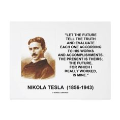 Let the future tell the truth and evaluate each one according to his works and accomplishments.  The present is theirs; the future, for which I really worked, is mine.   -- Nikola Tesla