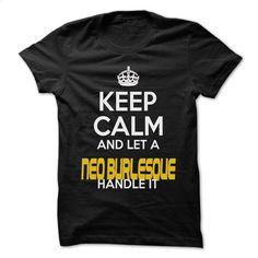 Keep Calm And Let  Neo-Burlesque Handle It – Awesome T Shirt, Hoodie, Sweatshirts - custom sweatshirts #hoodie #clothing