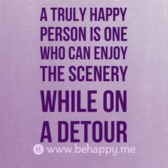 A truly happy person is one who can enjoy the scenery while on a detour