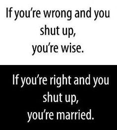 OMG SO true. At least you can apologize when you're wrong, but all you can do when you're right is give up and say nothing.