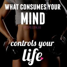 Fitspiration so true what consumes you mind controls your life keep thinking fitness thoughts!