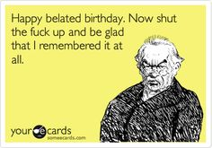 Happy belated birthday. Now shut the fuck up and be glad that I remembered it at all. | Birthday Ecard