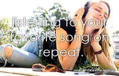 <3 Listening to your favorite song on repeat.