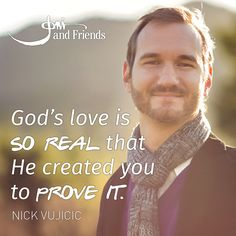"""""""God's love is so real that He created you to prove it.""""  -Nick Vujicic"""