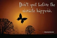 Don't quit before the miracle happens.