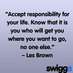Monday's Motivation - Accept responsibility for your life.  Know that it is YOU who will get you where to want to go, no one else.