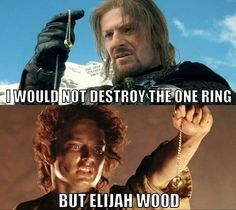 """I would not destroy the One Ring but Elijah Wood."""