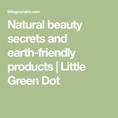 Natural beauty secrets and earth-friendly products | Little Green Dot