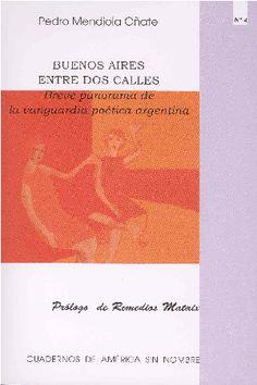 Buenos Aires entre dos calles : breve panorama de la vanguardia poética argentina / Pedro Mendiola Oñate - [Alicante] : Universidad de Alicante, D.L. 2001