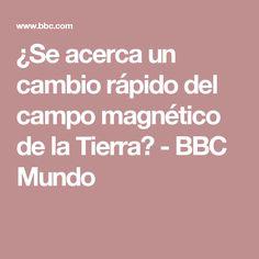 ¿Se acerca un cambio rápido del campo magnético de la Tierra? - BBC Mundo