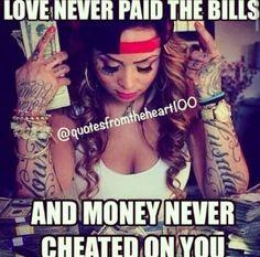 Love never paid the bills & money never cheated on me