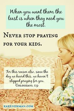 When you want them the least is when they need you the most. Never stop praying for your kids.